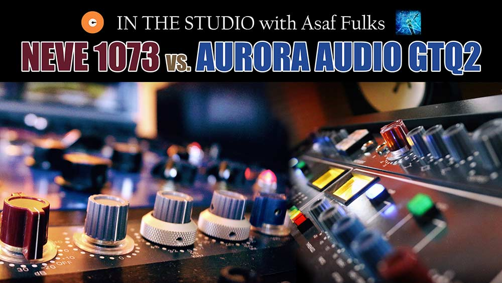 In the Studio with Asaf Fulks – Neve 1073 vs Aurora Audio GTQ2 [13th Sphere]
